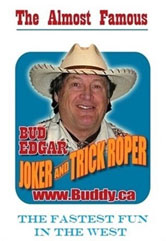 The Almost Famous Bud Edgar. Jober and Trick Roper. The fastest fun in the west. www.buddy.ca